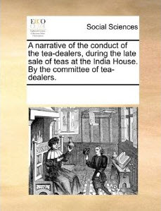 A Narrative of the Conduct of the Tea-Dealers, During the Late Sale of Teas at the India House
