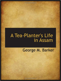 A Tea-Planters Life in Assam by George M. Barker (2008 BiblioBazaar version) (Photo source: screen capture from site)